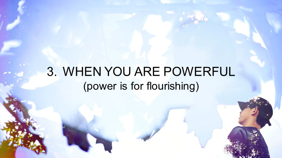 3.WHEN YOU ARE POWERFUL (power is for flourishing)