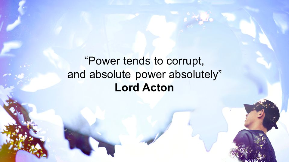 """""""Power tends to corrupt, and absolute power absolutely"""" Lord Acton"""