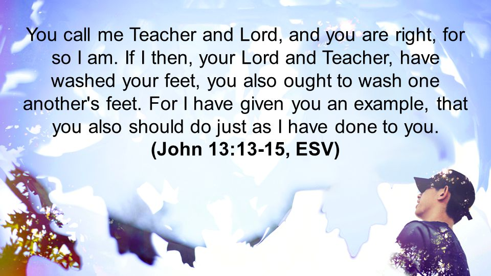 You call me Teacher and Lord, and you are right, for so I am. If I then, your Lord and Teacher, have washed your feet, you also ought to wash one anot