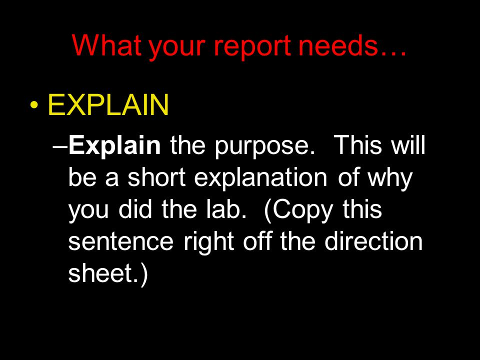 What your report needs… EXPLAIN –Explain the purpose.