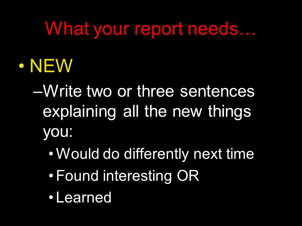 What your report needs… NEW –Write two or three sentences explaining all the new things you: Would do differently next time Found interesting OR Learned