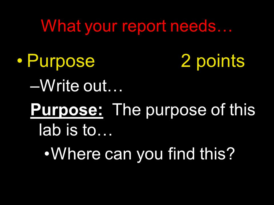What your report needs… Purpose 2 points –Write out… Purpose: The purpose of this lab is to… Where can you find this