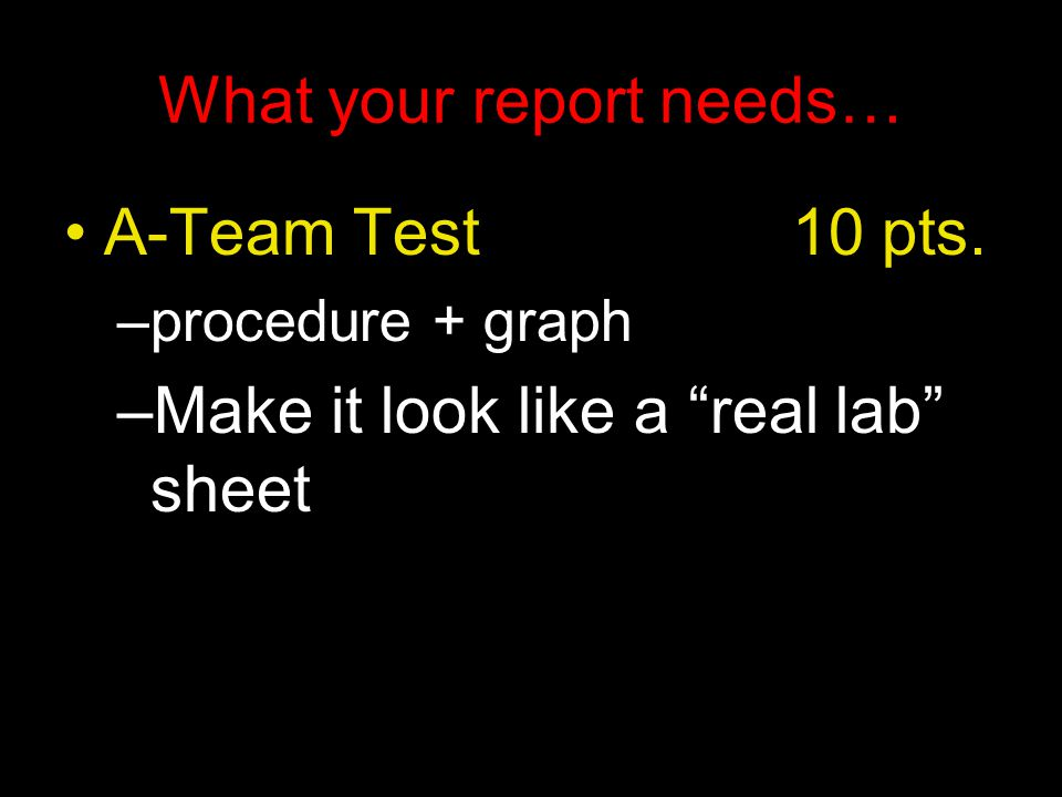 What your report needs… A-Team Test 10 pts.