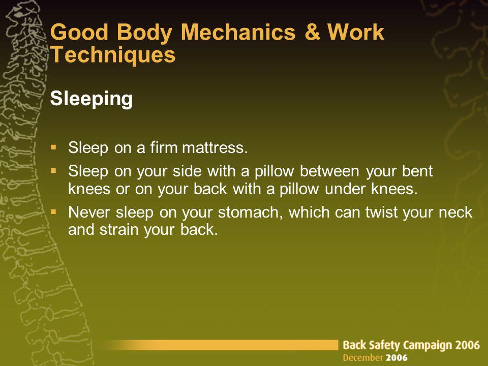 Good Body Mechanics & Work Techniques Sleeping  Sleep on a firm mattress.