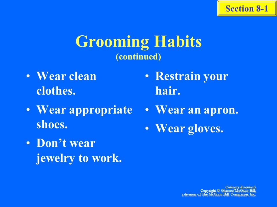 Section 8-1 Culinary Essentials Copyright © Glencoe/McGraw-Hill, a division of The McGraw-Hill Companies, Inc. Grooming Habits Bathe daily. Wash hair