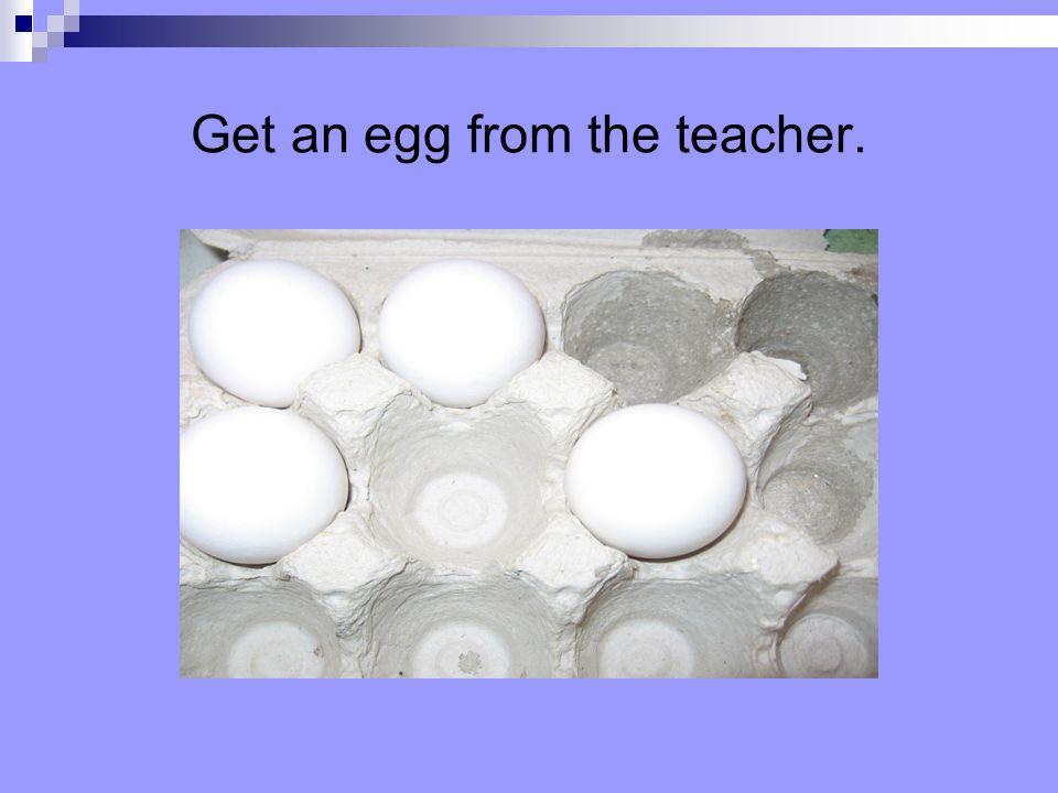 Get an egg from the teacher.