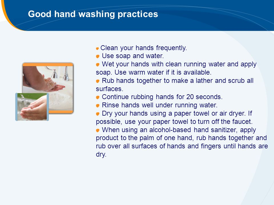 Good hand washing practices Clean your hands frequently. Use soap and water. Wet your hands with clean running water and apply soap. Use warm water if
