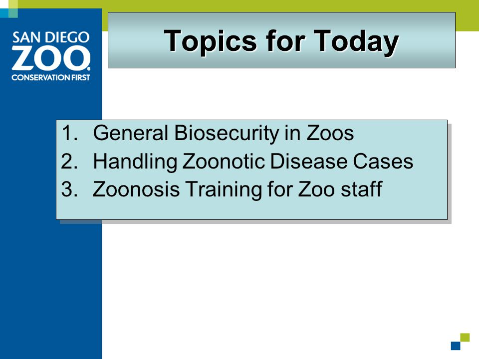 Topics for Today 1.General Biosecurity in Zoos 2.Handling Zoonotic Disease Cases 3.Zoonosis Training for Zoo staff 1.General Biosecurity in Zoos 2.Handling Zoonotic Disease Cases 3.Zoonosis Training for Zoo staff