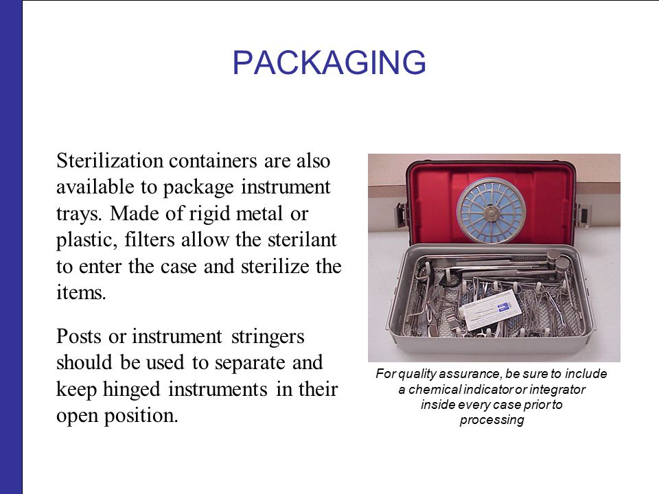 PACKAGING Packaging systems (pouches, wrapped sets or rigid containers) can be mixed in the same load providing they are approved for use with the sterilization process.