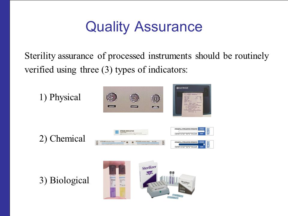 Quality Assurance 1) Physical indicators are the time, temperature and pressure gauges built into sterilizers.