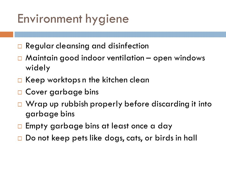 Environment hygiene  Regular cleansing and disinfection  Maintain good indoor ventilation – open windows widely  Keep worktops n the kitchen clean  Cover garbage bins  Wrap up rubbish properly before discarding it into garbage bins  Empty garbage bins at least once a day  Do not keep pets like dogs, cats, or birds in hall