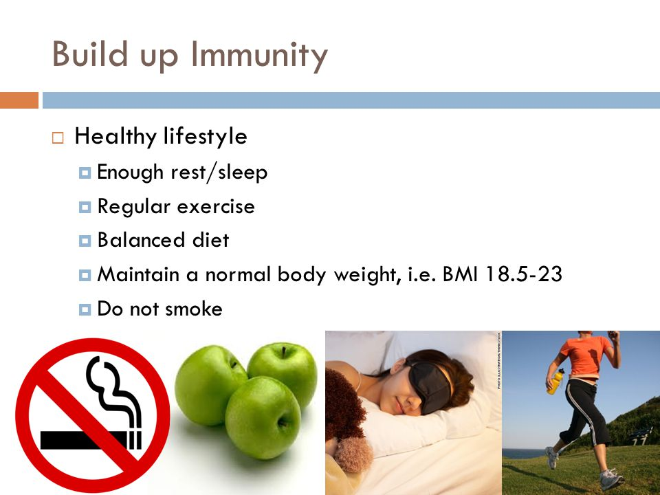 Build up Immunity  Healthy lifestyle  Enough rest/sleep  Regular exercise  Balanced diet  Maintain a normal body weight, i.e.