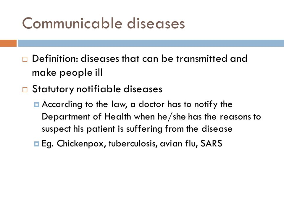 Communicable diseases  Definition: diseases that can be transmitted and make people ill  Statutory notifiable diseases  According to the law, a doctor has to notify the Department of Health when he/she has the reasons to suspect his patient is suffering from the disease  Eg.