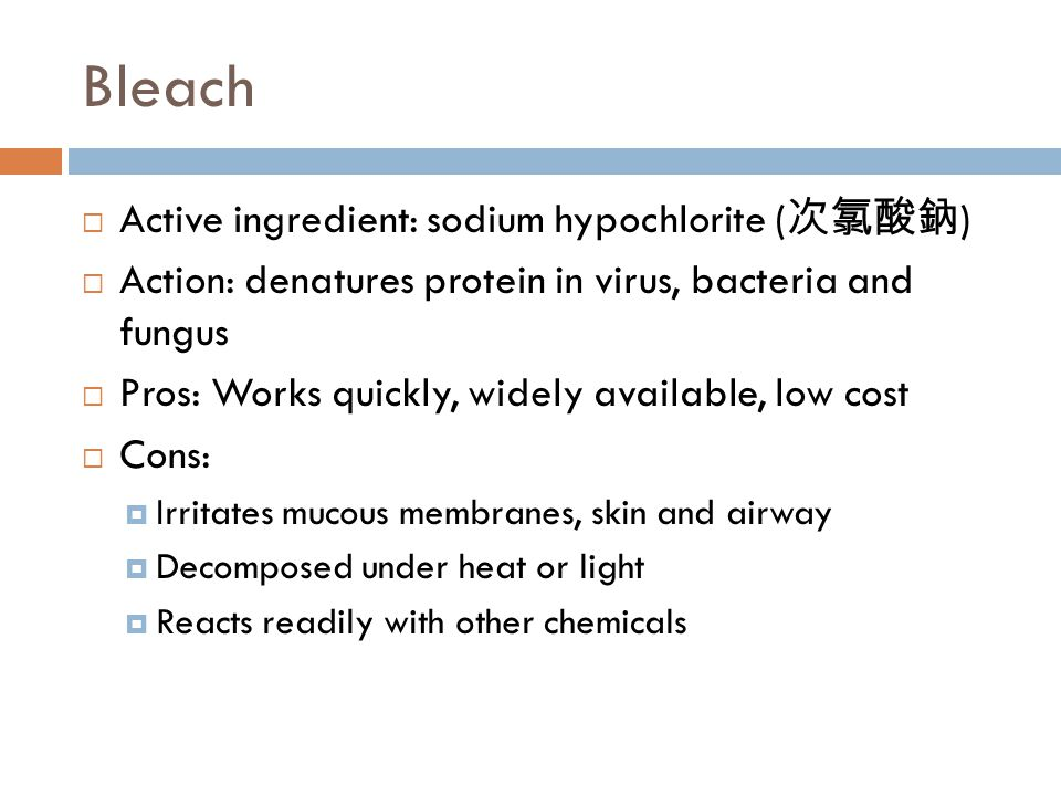 Bleach  Active ingredient: sodium hypochlorite ( 次氯酸鈉 )  Action: denatures protein in virus, bacteria and fungus  Pros: Works quickly, widely available, low cost  Cons:  Irritates mucous membranes, skin and airway  Decomposed under heat or light  Reacts readily with other chemicals