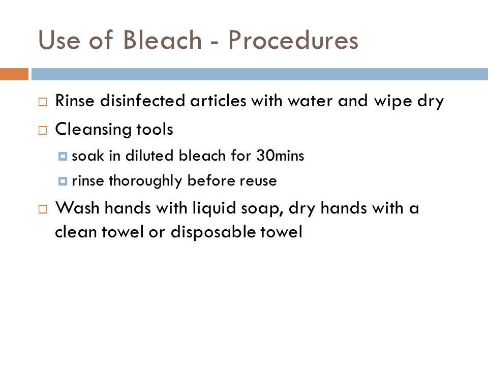 Use of Bleach - Procedures  Rinse disinfected articles with water and wipe dry  Cleansing tools  soak in diluted bleach for 30mins  rinse thorough