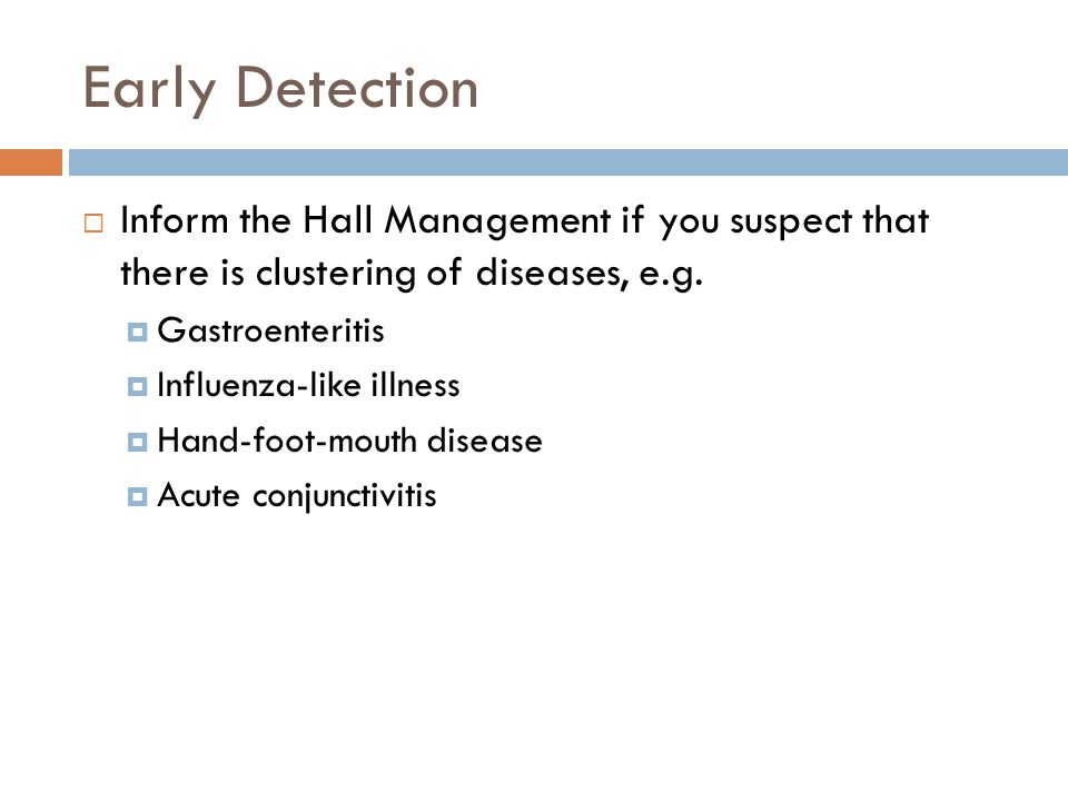 Early Detection  Inform the Hall Management if you suspect that there is clustering of diseases, e.g.  Gastroenteritis  Influenza-like illness  Ha