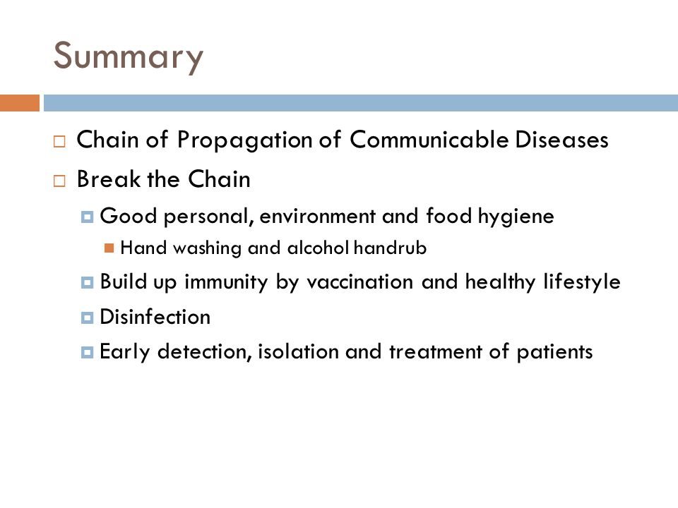 Summary  Chain of Propagation of Communicable Diseases  Break the Chain  Good personal, environment and food hygiene Hand washing and alcohol handrub  Build up immunity by vaccination and healthy lifestyle  Disinfection  Early detection, isolation and treatment of patients