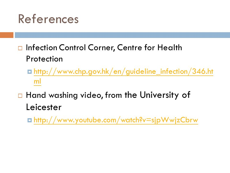 References  Infection Control Corner, Centre for Health Protection  http://www.chp.gov.hk/en/guideline_infection/346.ht ml http://www.chp.gov.hk/en/guideline_infection/346.ht ml  Hand washing video, from the University of Leicester  http://www.youtube.com/watch?v=sjpWwjzCbrw http://www.youtube.com/watch?v=sjpWwjzCbrw