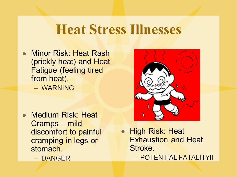 Heat Stress Illnesses Minor Risk: Heat Rash (prickly heat) and Heat Fatigue (feeling tired from heat).