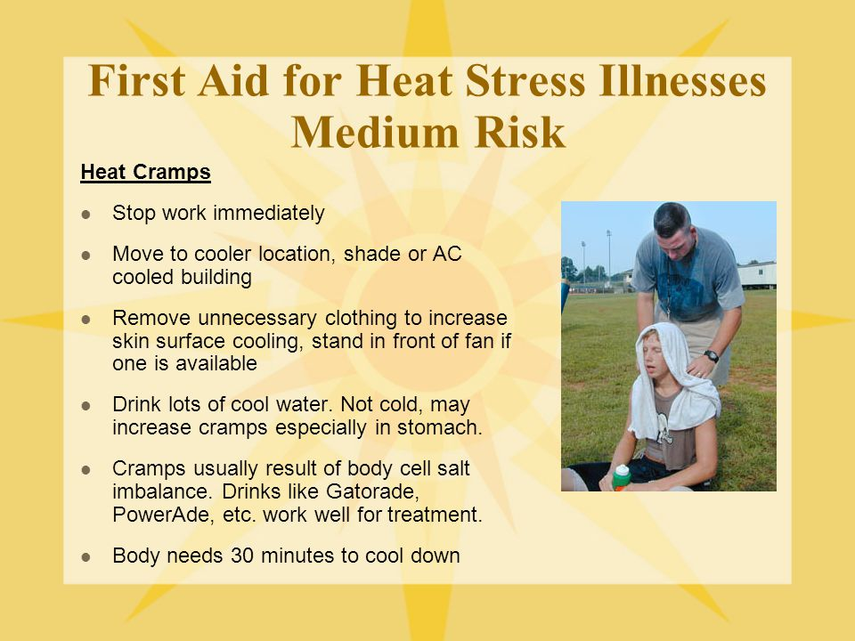 First Aid for Heat Stress Illnesses Medium Risk Heat Cramps Stop work immediately Move to cooler location, shade or AC cooled building Remove unnecessary clothing to increase skin surface cooling, stand in front of fan if one is available Drink lots of cool water.