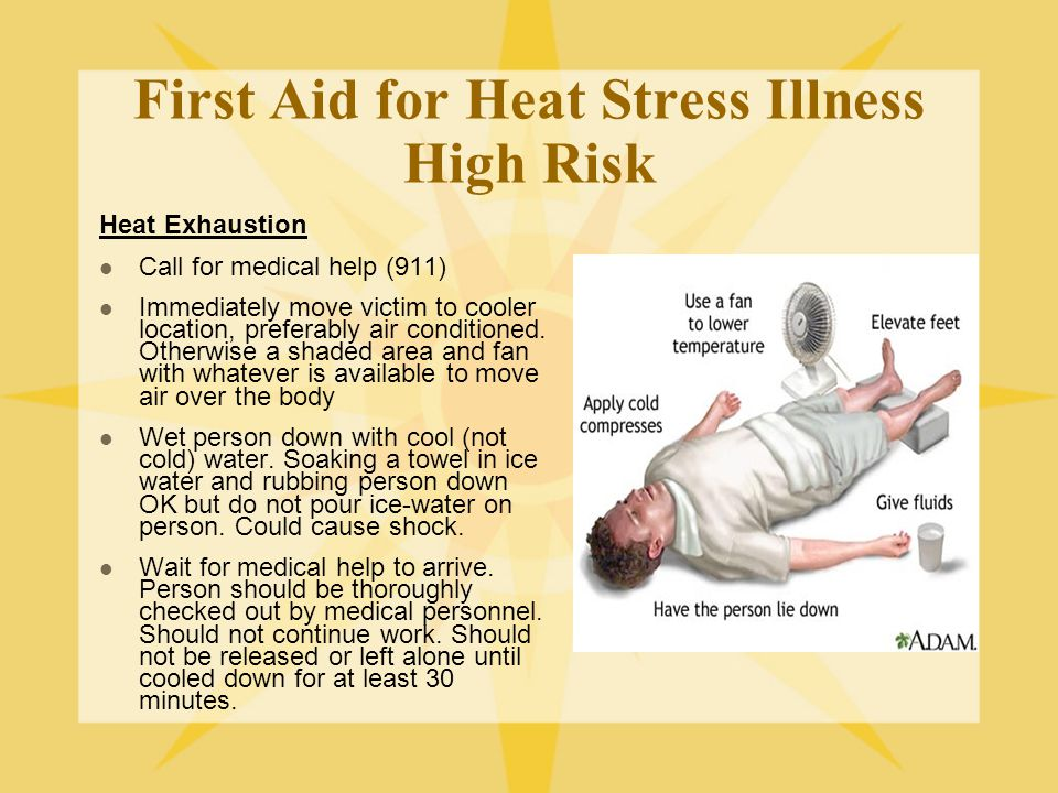 First Aid for Heat Stress Illness High Risk Heat Exhaustion Call for medical help (911) Immediately move victim to cooler location, preferably air conditioned.