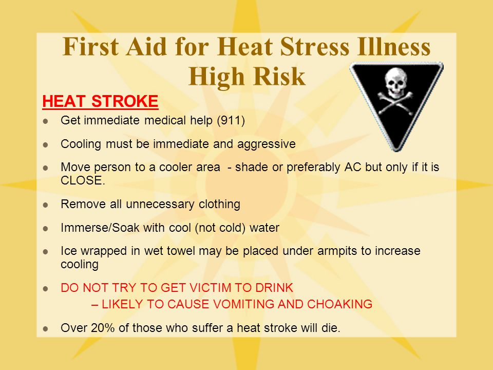 First Aid for Heat Stress Illness High Risk HEAT STROKE Get immediate medical help (911) Cooling must be immediate and aggressive Move person to a cooler area - shade or preferably AC but only if it is CLOSE.