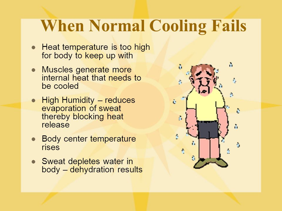 When Normal Cooling Fails Heat temperature is too high for body to keep up with Muscles generate more internal heat that needs to be cooled High Humidity – reduces evaporation of sweat thereby blocking heat release Body center temperature rises Sweat depletes water in body – dehydration results