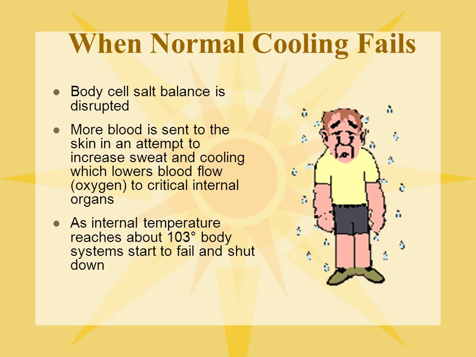When Normal Cooling Fails Body cell salt balance is disrupted More blood is sent to the skin in an attempt to increase sweat and cooling which lowers blood flow (oxygen) to critical internal organs As internal temperature reaches about 103° body systems start to fail and shut down