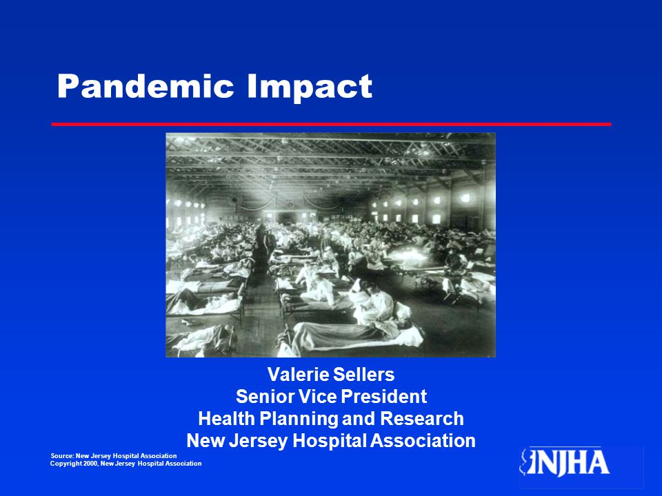 Source: New Jersey Hospital Association Copyright 2000, New Jersey Hospital Association Pandemic Impact Valerie Sellers Senior Vice President Health Planning and Research New Jersey Hospital Association