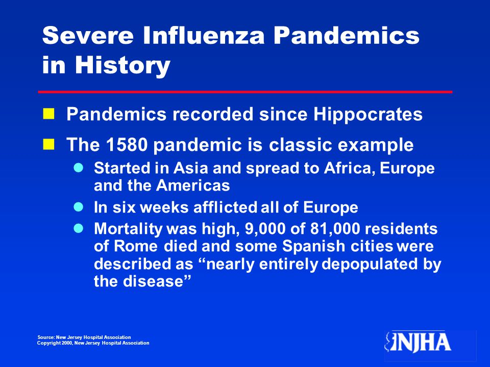 Source: New Jersey Hospital Association Copyright 2000, New Jersey Hospital Association Severe Influenza Pandemics in History Pandemics recorded since Hippocrates The 1580 pandemic is classic example Started in Asia and spread to Africa, Europe and the Americas In six weeks afflicted all of Europe Mortality was high, 9,000 of 81,000 residents of Rome died and some Spanish cities were described as nearly entirely depopulated by the disease