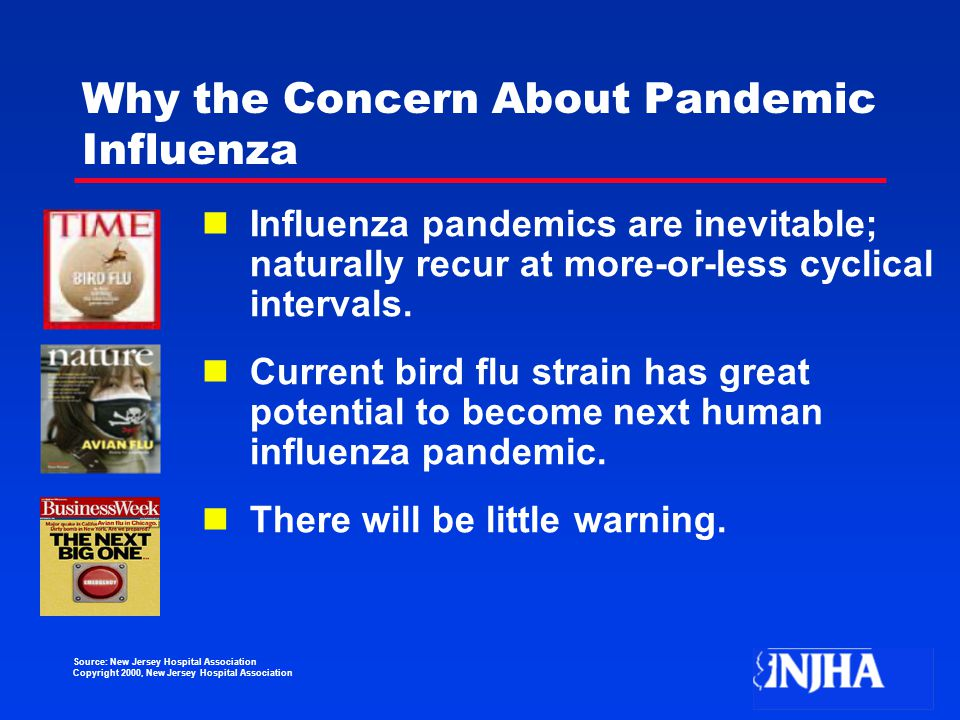 Source: New Jersey Hospital Association Copyright 2000, New Jersey Hospital Association Why the Concern About Pandemic Influenza Influenza pandemics are inevitable; naturally recur at more-or-less cyclical intervals.
