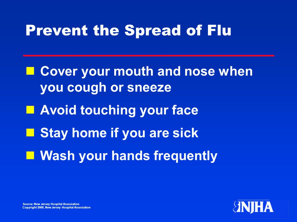 Source: New Jersey Hospital Association Copyright 2000, New Jersey Hospital Association Prevent the Spread of Flu Cover your mouth and nose when you cough or sneeze Avoid touching your face Stay home if you are sick Wash your hands frequently