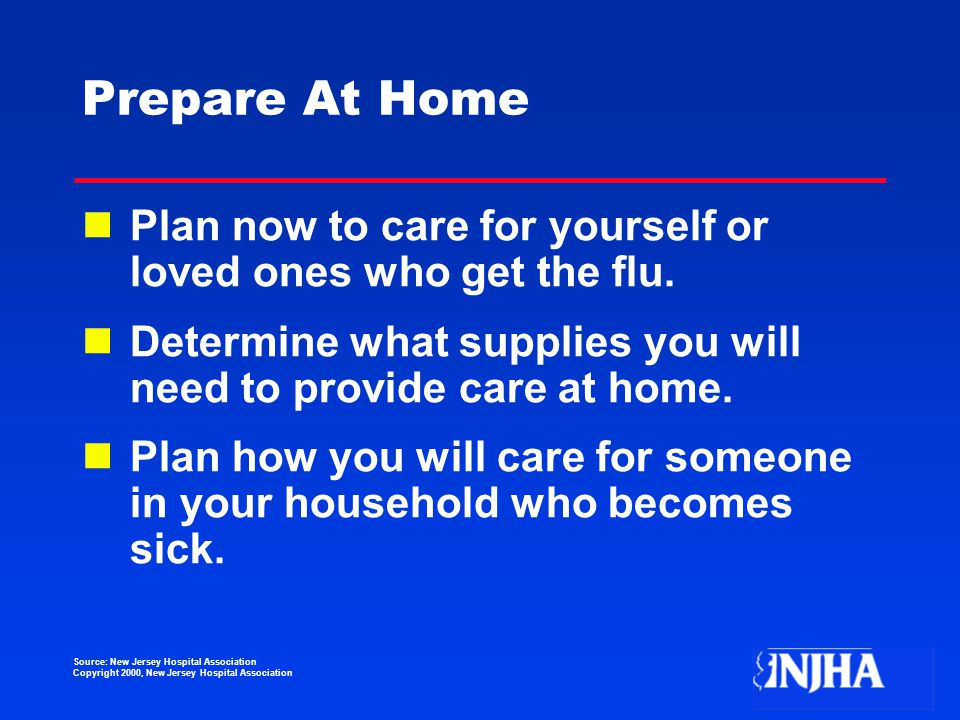 Source: New Jersey Hospital Association Copyright 2000, New Jersey Hospital Association Prepare At Home Plan now to care for yourself or loved ones who get the flu.