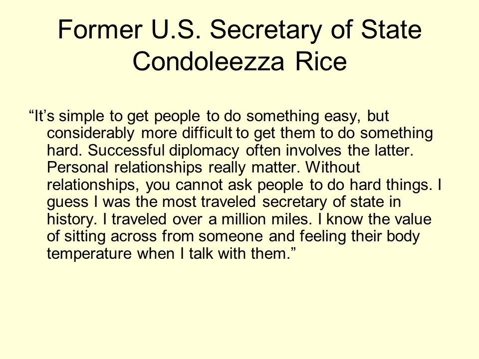 "Former U.S. Secretary of State Condoleezza Rice ""It's simple to get people to do something easy, but considerably more difficult to get them to do som"