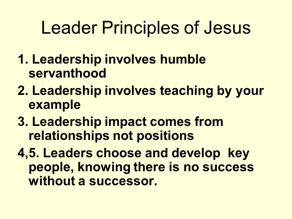 Leader Principles of Jesus 1. Leadership involves humble servanthood 2. Leadership involves teaching by your example 3. Leadership impact comes from r