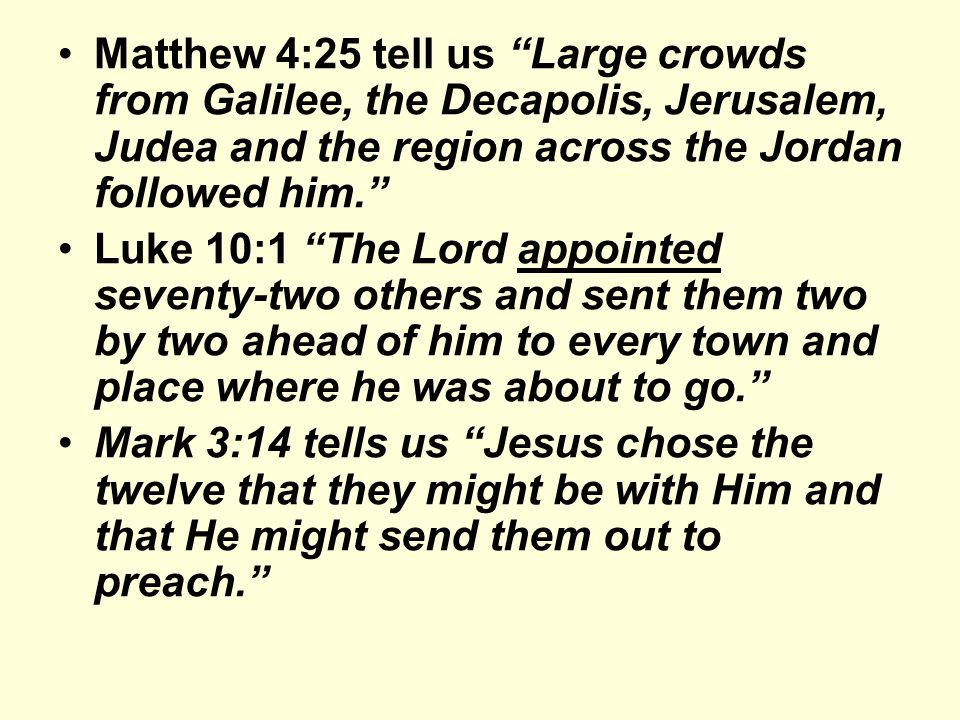 Matthew 4:25 tell us Large crowds from Galilee, the Decapolis, Jerusalem, Judea and the region across the Jordan followed him. Luke 10:1 The Lord appointed seventy-two others and sent them two by two ahead of him to every town and place where he was about to go. Mark 3:14 tells us Jesus chose the twelve that they might be with Him and that He might send them out to preach.