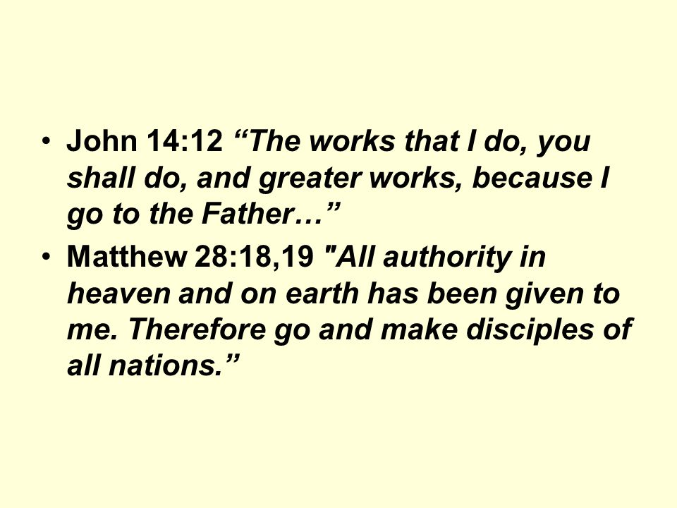John 14:12 The works that I do, you shall do, and greater works, because I go to the Father… Matthew 28:18,19 All authority in heaven and on earth has been given to me.