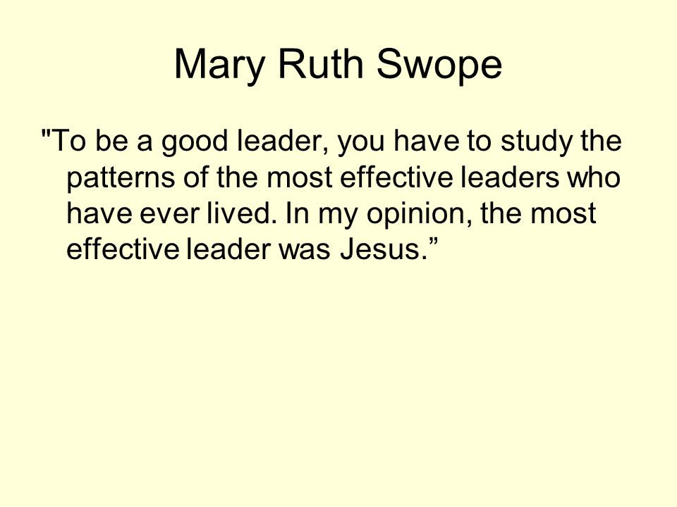 Mary Ruth Swope To be a good leader, you have to study the patterns of the most effective leaders who have ever lived.