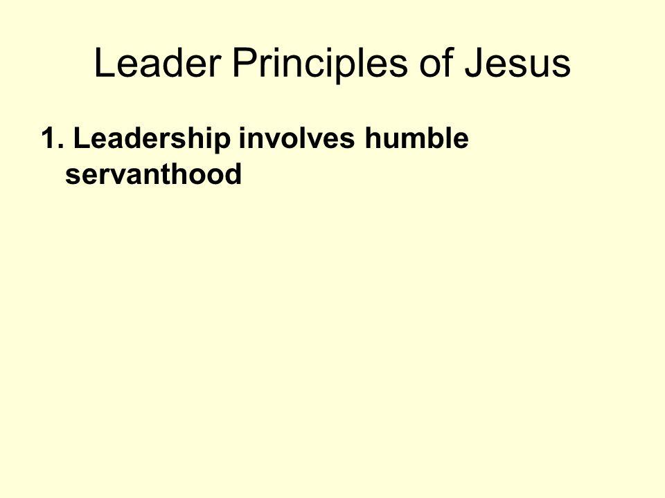 Leader Principles of Jesus 1. Leadership involves humble servanthood