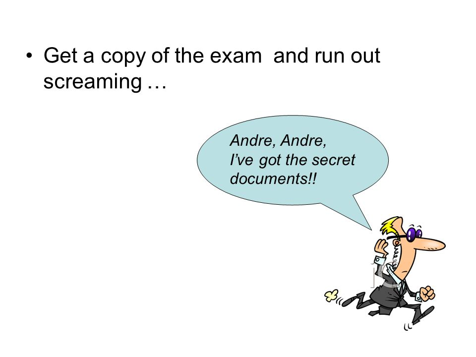 Get a copy of the exam and run out screaming … Andre, Andre, I've got the secret documents!!