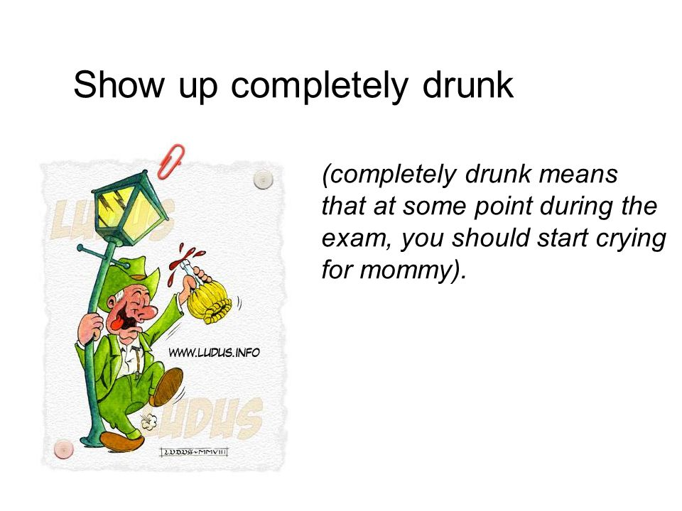 Show up completely drunk (completely drunk means that at some point during the exam, you should start crying for mommy).