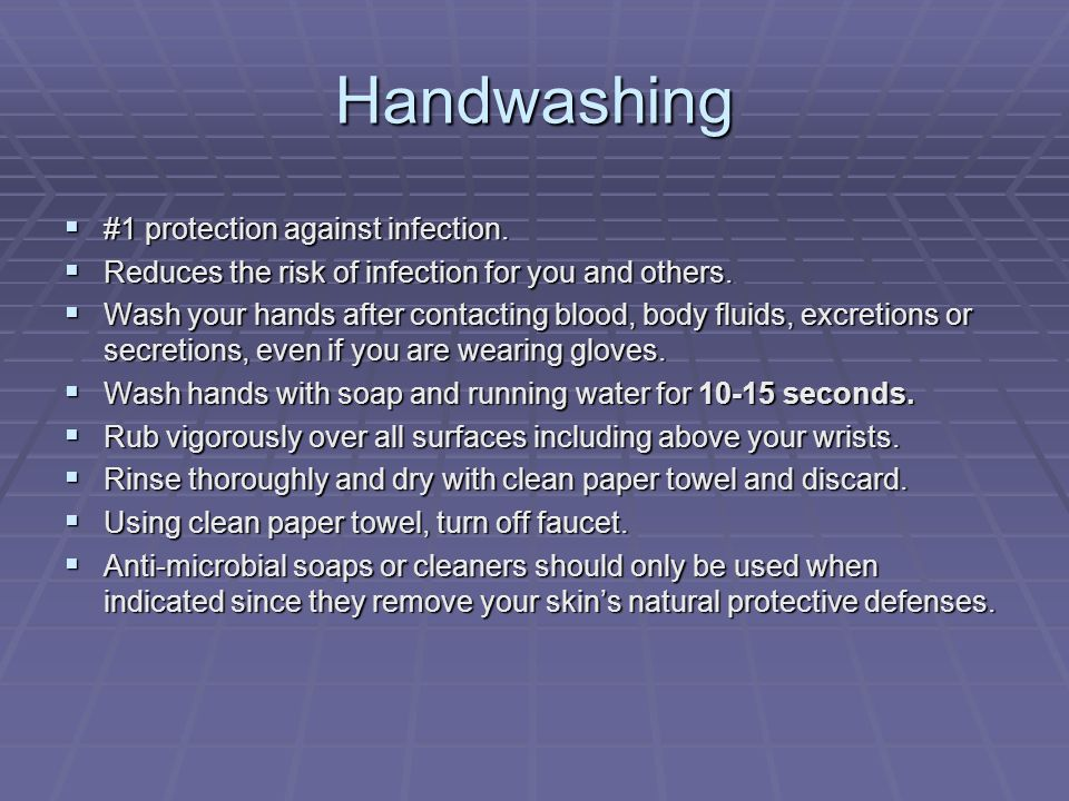 Handwashing  #1 protection against infection.  Reduces the risk of infection for you and others.