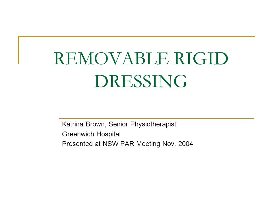 REMOVABLE RIGID DRESSING Katrina Brown, Senior Physiotherapist Greenwich Hospital Presented at NSW PAR Meeting Nov. 2004
