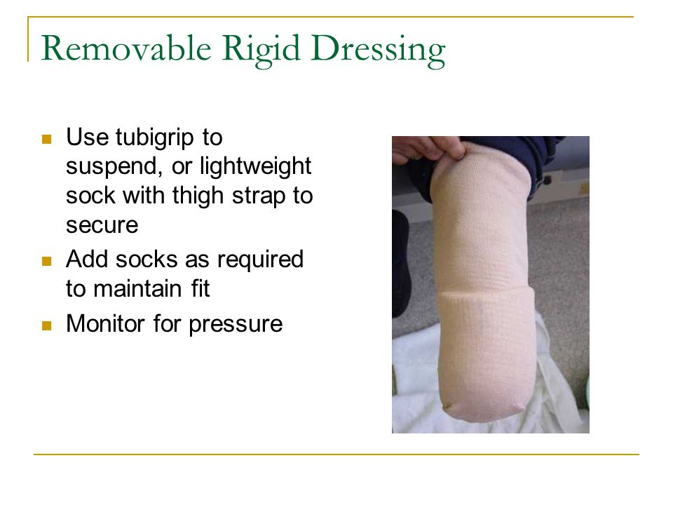 Removable Rigid Dressing Use tubigrip to suspend, or lightweight sock with thigh strap to secure Add socks as required to maintain fit Monitor for pressure