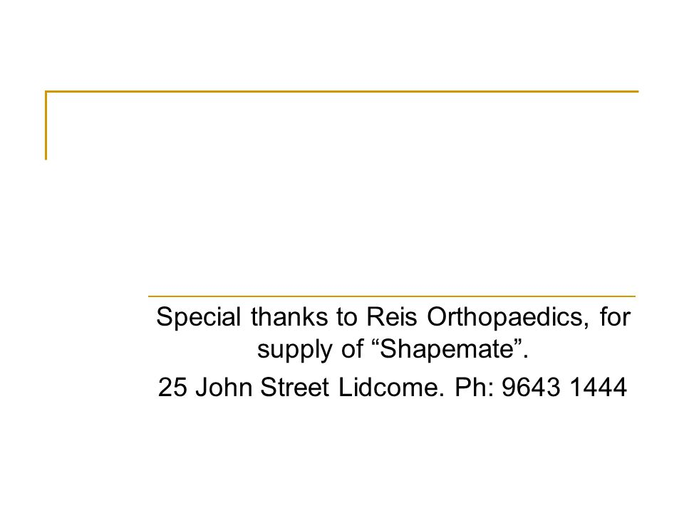 Special thanks to Reis Orthopaedics, for supply of Shapemate .