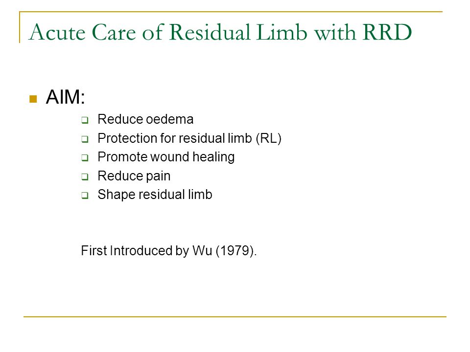 Acute Care of Residual Limb with RRD AIM:  Reduce oedema  Protection for residual limb (RL)  Promote wound healing  Reduce pain  Shape residual limb First Introduced by Wu (1979).
