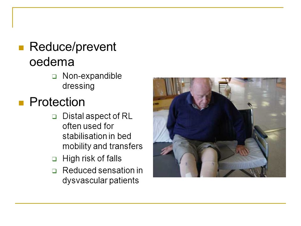 Reduce/prevent oedema  Non-expandible dressing Protection  Distal aspect of RL often used for stabilisation in bed mobility and transfers  High risk of falls  Reduced sensation in dysvascular patients