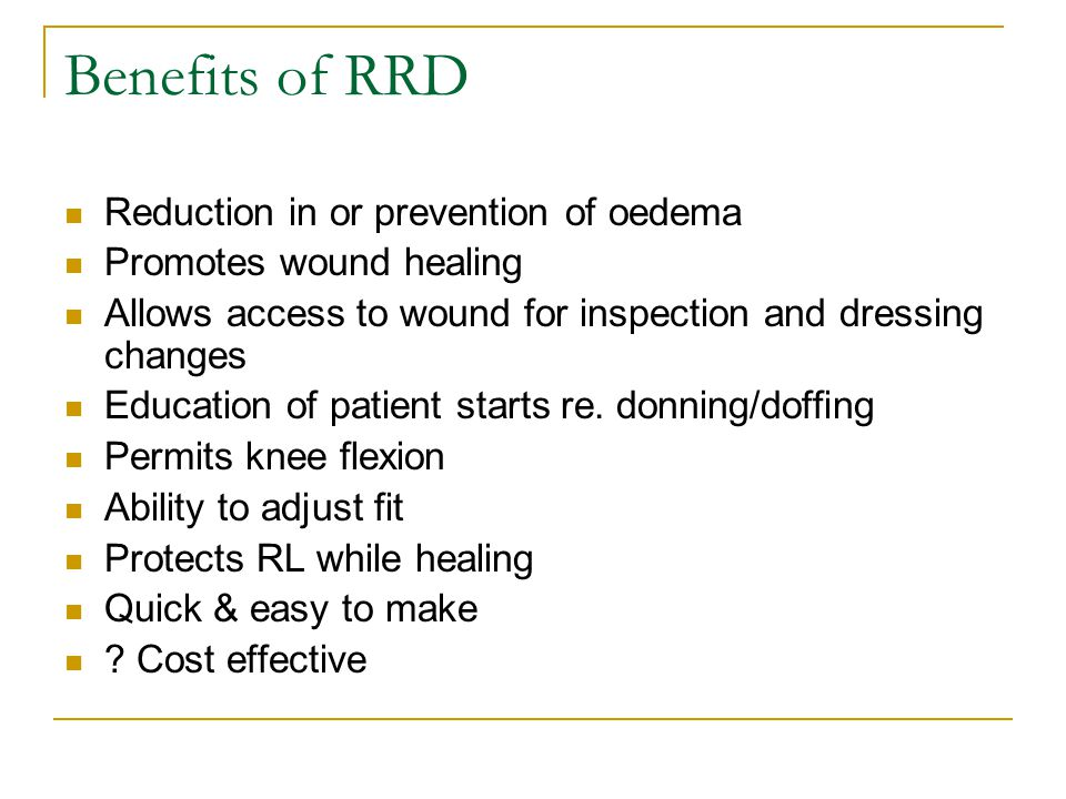 Benefits of RRD Reduction in or prevention of oedema Promotes wound healing Allows access to wound for inspection and dressing changes Education of patient starts re.
