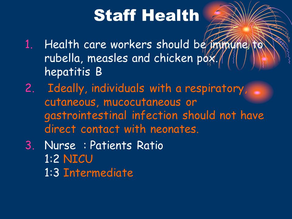 Staff Health 1.Health care workers should be immune to rubella, measles and chicken pox. hepatitis B 2. Ideally, individuals with a respiratory, cutan