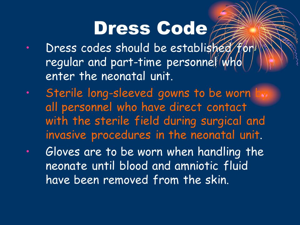 Dress Code Dress codes should be established for regular and part-time personnel who enter the neonatal unit. Sterile long-sleeved gowns to be worn by